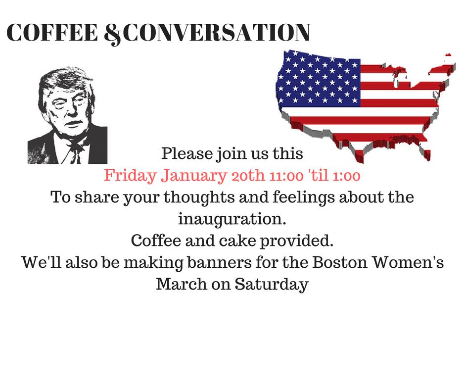 Please join us this Friday January 20th 11:00 til 1:00 to share your thoughts and feelings about the inauguration. Coffee and cake provided. We'll also be making banners for the Boston Women's March on Saturday.