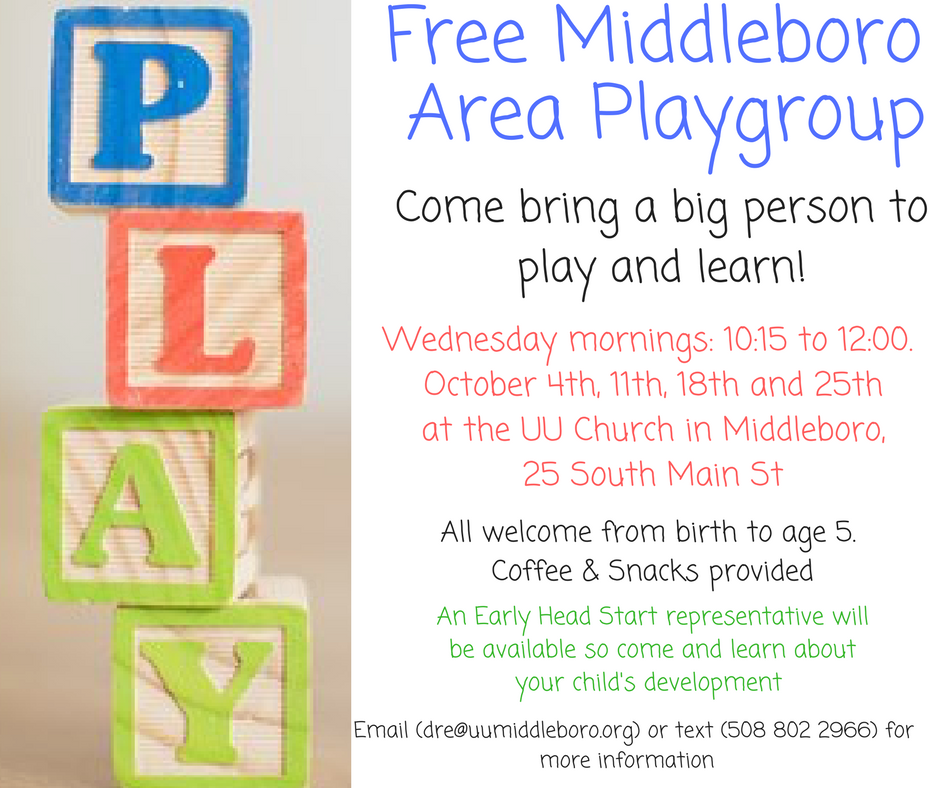 Free Middleboro Area Playgroup Coming in October.  Come bring a big person to play and learn! Wednesday mornings: 10:15-12:00.  October 4th, 11th, 18th, and 25th at the UU Church in Middleboro.  25 South Main St. All welcome from birth to age 5. Coffee and snacks provided.  An Early Head Start representative will be available so come and learn about your child's development. Email dre@uumiddleboro.org or text 508-802-2966 for more information.