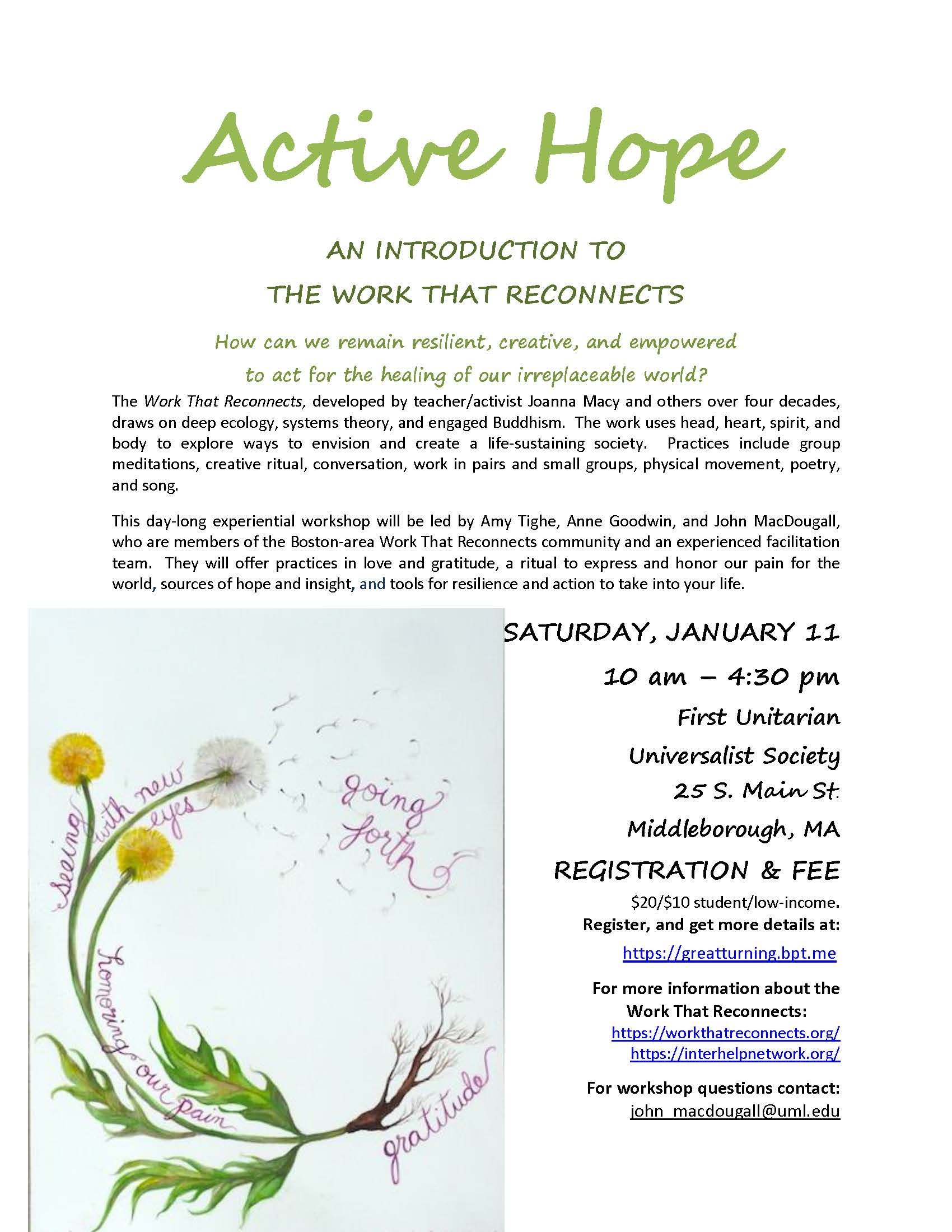 Active Hope AN INTRODUCTION TO  THE WORK THAT RECONNECTS  How can we remain resilient, creative, and empowered to act for the healing of our irreplaceable world? The Work That Reconnects, developed by teacher/activist Joanna Macy and others over four decades, draws on deep ecology, systems theory, and engaged Buddhism.  The work uses head, heart, spirit, and body to explore ways to envision and create a life-sustaining society.  Practices include group meditations, creative ritual, conversation, work in pairs and small groups, physical movement, poetry, and song.   	 This day-long experiential workshop will be led by Amy Tighe, Anne Goodwin, and John MacDougall, who are members of the Boston-area Work That Reconnects community and an experienced facilitation team.  They will offer practices in love and gratitude, a ritual to express and honor our pain for the world, sources of hope and insight, and tools for resilience and action to take into your life.  SATURDAY, JANUARY 11 10 am – 4:30 pm First Unitarian  Universalist Society 25 S. Main St. Middleborough, MA REGISTRATION & FEE $20/$10 student/low-income.  Register, and get more details at:          https://greatturning.bpt.me  For more information about the    Work That Reconnects: https://workthatreconnects.org/ https://interhelpnetwork.org/  For workshop questions contact: john_macdougall@uml.edu